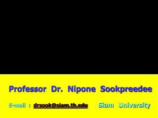 Professor  Dr.  Nipone  Sookpreedee E-mail  :   drsook@siam.th Siam University