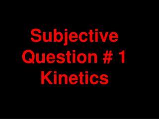 Subjective Question # 1 Kinetics