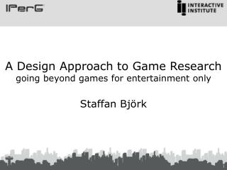 A Design Approach to Game Research going beyond games for entertainment only