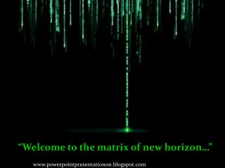 """Welcome to the matrix of new horizon…"""