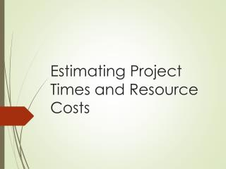 Estimating Project Times and Resource Costs