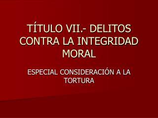 T�TULO VII.- DELITOS CONTRA LA INTEGRIDAD MORAL