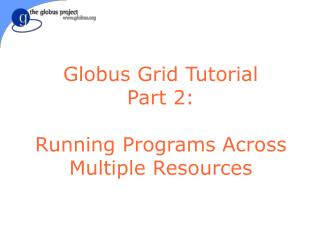 Globus Grid Tutorial Part 2: Running Programs Across Multiple Resources