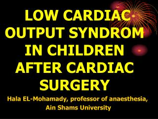 LOW CARDIAC OUTPUT SYNDROM IN CHILDREN AFTER CARDIAC SURGERY Hala EL-Mohamady, professor of anaesthesia,  Ain Shams Univ