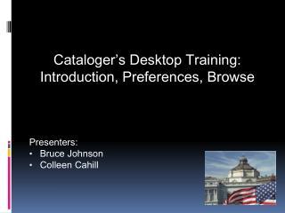 Cataloger�s  Desktop Training: Introduction, Preferences, Browse  Presenters: Bruce Johnson
