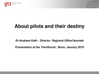 About pilots and their destiny Dr Andreas Kalk – Director  Regional OfficeYaoundé