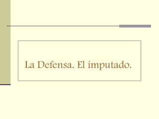 La Defensa. El imputado.