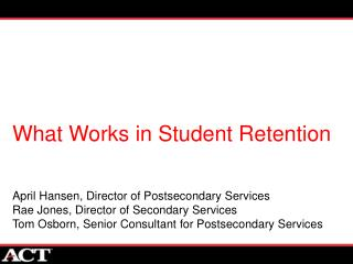 What Works in Student Retention April Hansen, Director of Postsecondary Services