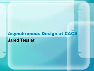 Asynchronous Design at CACS