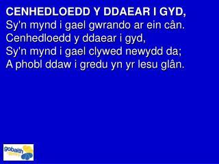 CENHEDLOEDD Y DDAEAR I GYD, Sy'n mynd i gael gwrando ar ein cân.  Cenhedloedd y ddaear i gyd,