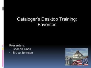 Cataloger's  Desktop Training: Favorites Presenters: Colleen Cahill Bruce Johnson