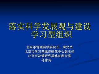 落实科学发展观与建设学习型组织 北京市管理科学院院长、研究员 北京市学习型城市研究中心副主任 北京市决策研究基地首席专家  马仲良