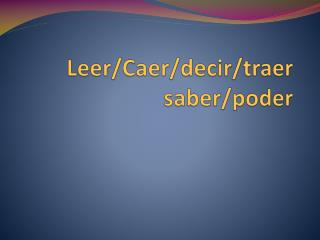 Leer/ Caer / decir / traer saber/ poder