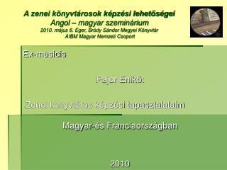 Ex-musicis Pajor Enikő:  Zenei könyvtáros képzési tapasztalataim Magyar-és Franciaországban  2010