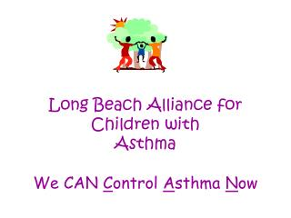 Long Beach Alliance for Children with  Asthma  We CAN  C ontrol  A sthma  N ow