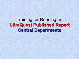 Training for Running an  UltraQuest Published Report Central Departments