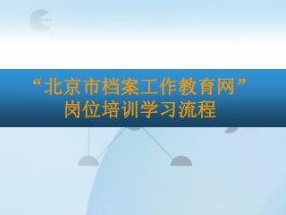 """"""" 北京市档案工作教育网 """" 岗位培训学习流程"""