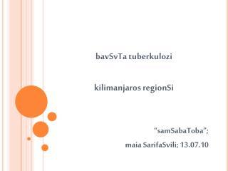 """bavSvTa tuberkulozi  kilimanjaros regionSi """"samSabaToba"""";  maia SarifaSvili; 13.07.10"""