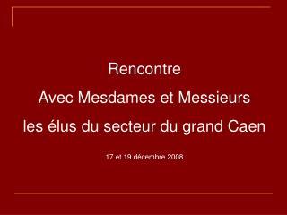 Rencontre Avec Mesdames et Messieurs  les �lus du secteur du grand Caen 17 et 19 d�cembre 2008