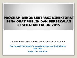 PROGRAM DEKONSENTRASI DIREKTORAT BINA OBAT PUBLIK DAN PERBEKALAN KESEHATAN TAHUN 2015