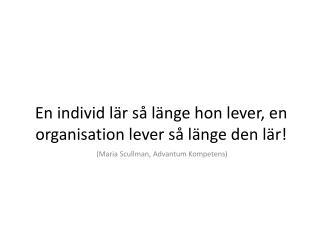 En individ lär så länge hon lever, en organisation lever så länge den lär!