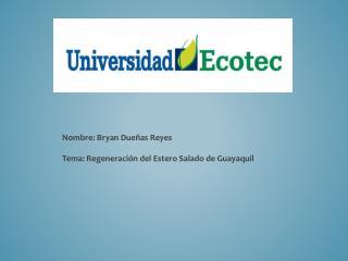 Nombre: Bryan Dueñas Reyes Tema: Regeneración del Estero Salado de Guayaquil