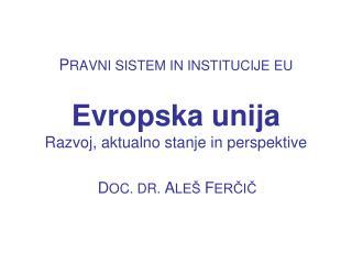 P RAVNI SISTEM IN INSTITUCIJE EU Evropska unija Razvoj, aktualno stanje in perspektive