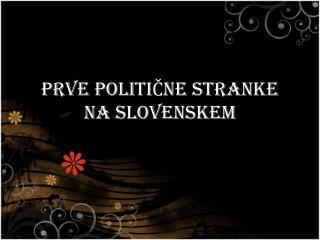 PRVE POLITIČNE STRANKE NA SLOVENSKEM