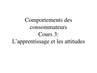 Comportements des consommateurs Cours 3: L'apprentissage et les attitudes