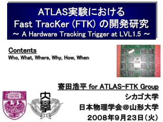 ATLAS 実験における Fast TracKer (FTK)  の開発研究 ~  A Hardware Tracking Trigger at LVL1.5  ~