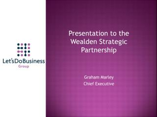 Presentation to the       Wealden Strategic Partnership Graham Marley  Chief Executive