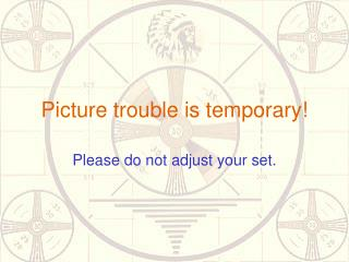 Picture trouble is temporary!