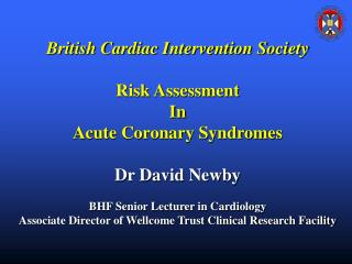 British Cardiac Intervention Society  Risk Assessment In Acute Coronary Syndromes  Dr David Newby  BHF Senior Lecturer i