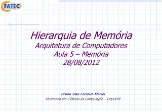 Hierarquia de Memória Arquitetura de Computadores Aula 5 – Memória 28/08/2012