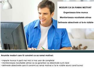 MODURI CA SA RAMAI MOTIVAT  Organizeaza bine munca Monitorizeaza rezultatele atinse