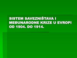 SISTEM SAVEZNIŠTAVA I MEĐUNARODNE KRIZE U EVROPI OD 1904 .  DO 1914 .