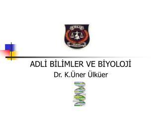 ADLİ BİLİMLER VE BİYOLOJİ Dr. K.Üner Ülküer