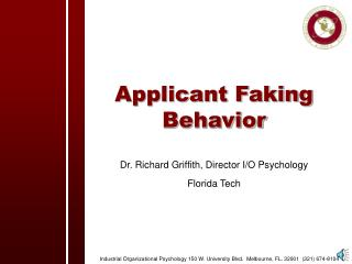 Applicant Faking Behavior Dr. Richard Griffith, Director I/O Psychology  Florida Tech