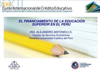EL FINANCIAMIENTO DE LA EDUCACIÓN SUPERIOR EN EL PERÚ ING. ALEJANDRO ANTONIOLI D.