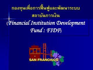 กองทุนเพื่อการฟื้นฟูและพัฒนาระบบ สถาบันการเงิน ( Financial Institution Development Fund : FIDF )