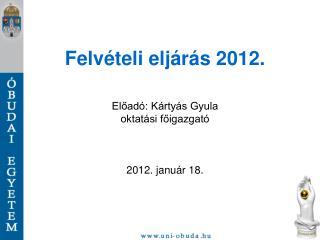 Felvételi eljárás 2012. Előadó: Kártyás Gyula oktatási főigazgató 2012. január 18.
