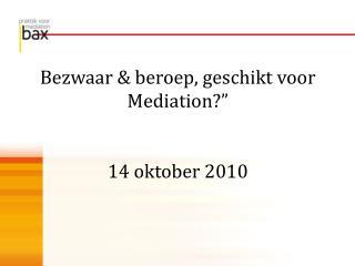 """Bezwaar & beroep, geschikt voor Mediation?"""" 14 oktober 2010"""