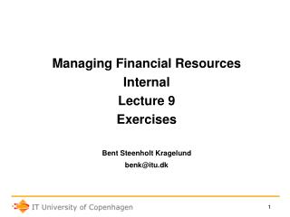 Managing Financial Resources Internal Lecture 9 Exercises Bent Steenholt Kragelund benk@itu.dk
