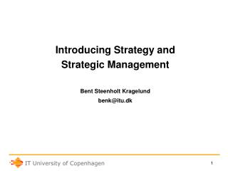 Introducing Strategy and Strategic Management Bent Steenholt Kragelund benk@itu.dk