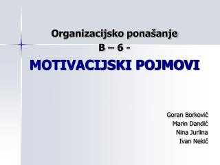 Organizacijsko ponašanje B – 6 - MOTIVACIJSKI POJMOVI Goran Borković Marin Dandić Nina Jurlina