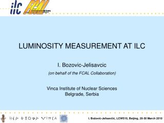 LUMINOSITY MEASUREMENT AT ILC I.  Bozovic -Jelisavcic (on behalf of the FCAL Collaboration)