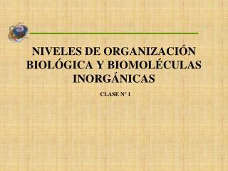NIVELES DE ORGANIZACIÓN BIOLÓGICA Y BIOMOLÉCULAS INORGÁNICAS CLASE Nº 1
