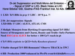 1 LXD- TeV-BHs in p+p @ LHC - 10^8 p.a. ?! 2 Di- Jet suppression- Signals