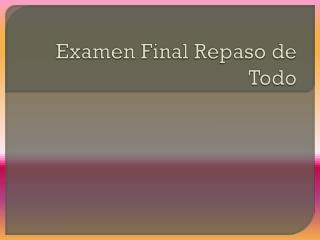 Examen  Final  Repaso  de  Todo