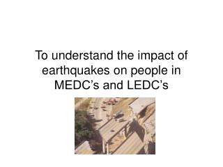 To understand the impact of earthquakes on people in MEDC's and LEDC's